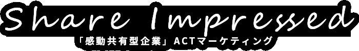 Share Impressed 「感動共有型企業」ACTマーケティング